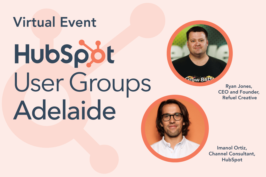 Adelaide HubSpot User Groups Virtual Event Featuring Imanol Ortiz, Senior Channel Consultant, HubSpot and Ryan Jones, CEO & Founder, Refuel Creative